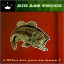 Big Ass Truck - Who Let You in Here