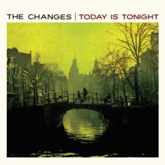 The Changes - Today Is Tonight